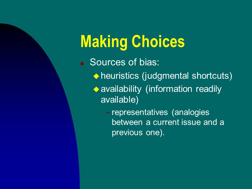 Making Choices Sources of bias: heuristics (judgmental shortcuts)