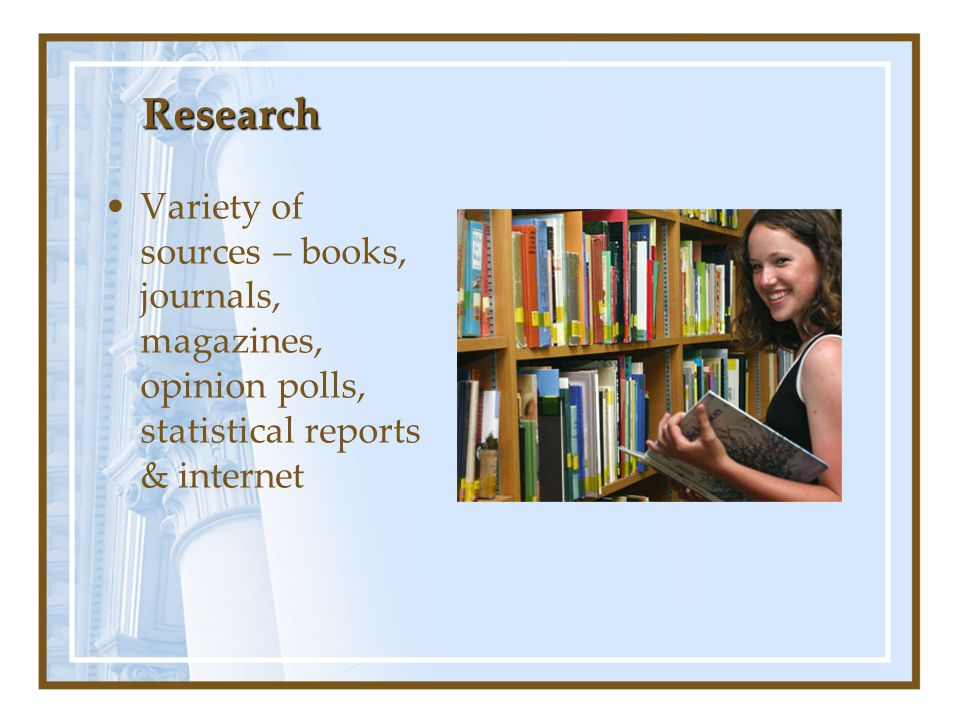 Research Variety of sources – books, journals, magazines, opinion polls, statistical reports & internet.