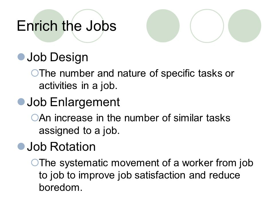 Enrich the Jobs Job Design Job Enlargement Job Rotation