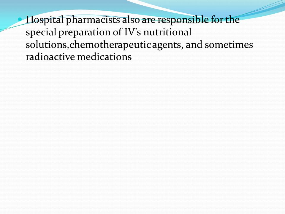 Hospital pharmacists also are responsible for the special preparation of IV's nutritional solutions,chemotherapeutic agents, and sometimes radioactive medications