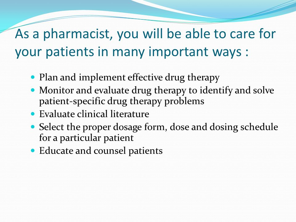 As a pharmacist, you will be able to care for your patients in many important ways :