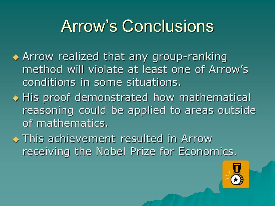 Arrow's Conclusions Arrow realized that any group-ranking method will violate at least one of Arrow's conditions in some situations.