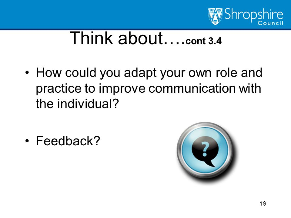 Think about….cont 3.4 How could you adapt your own role and practice to improve communication with the individual