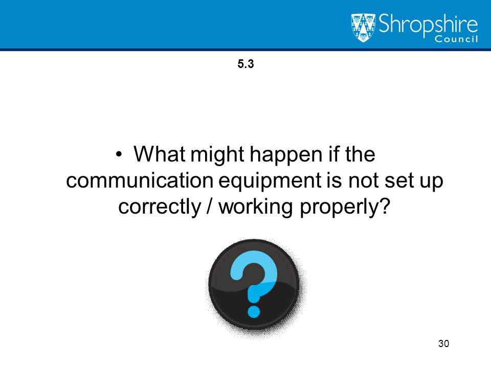 5.3 What might happen if the communication equipment is not set up correctly / working properly