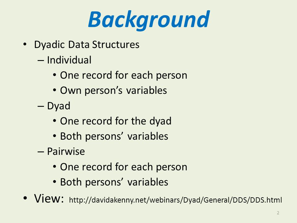 Background Dyadic Data Structures. Individual. One record for each person. Own person's variables.