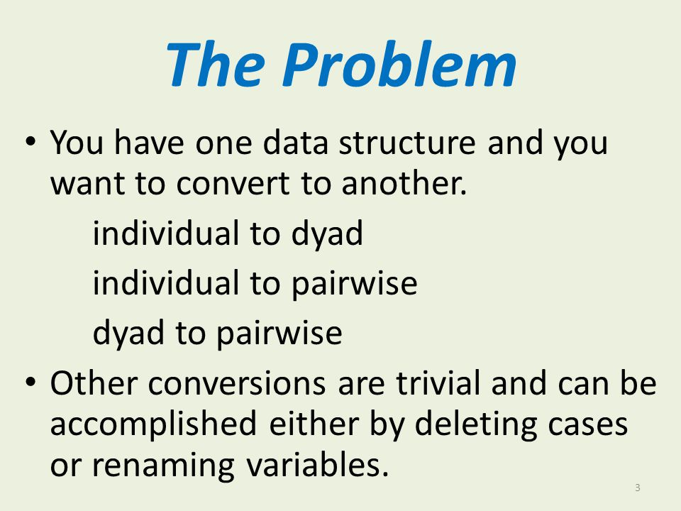 The Problem You have one data structure and you want to convert to another. individual to dyad. individual to pairwise.