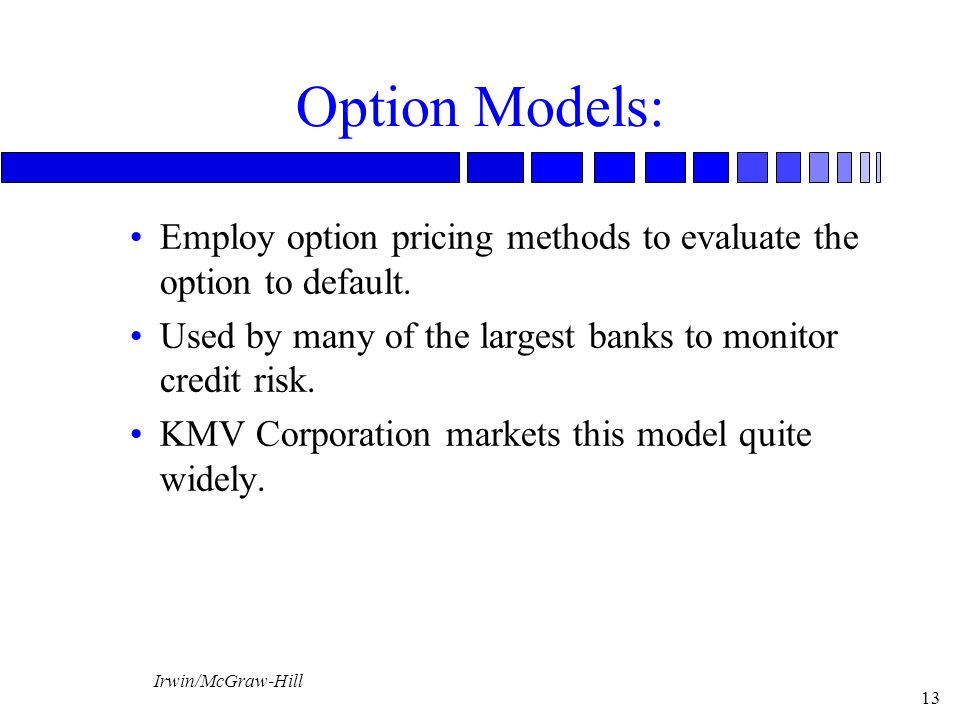 Option Models: Employ option pricing methods to evaluate the option to default. Used by many of the largest banks to monitor credit risk.