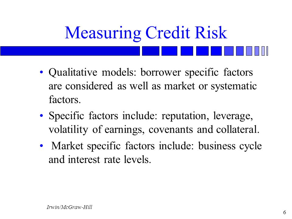 Measuring Credit Risk Qualitative models: borrower specific factors are considered as well as market or systematic factors.