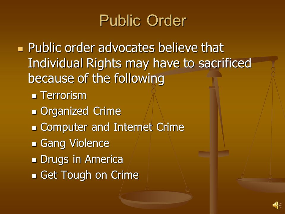 Public Order Public order advocates believe that Individual Rights may have to sacrificed because of the following.