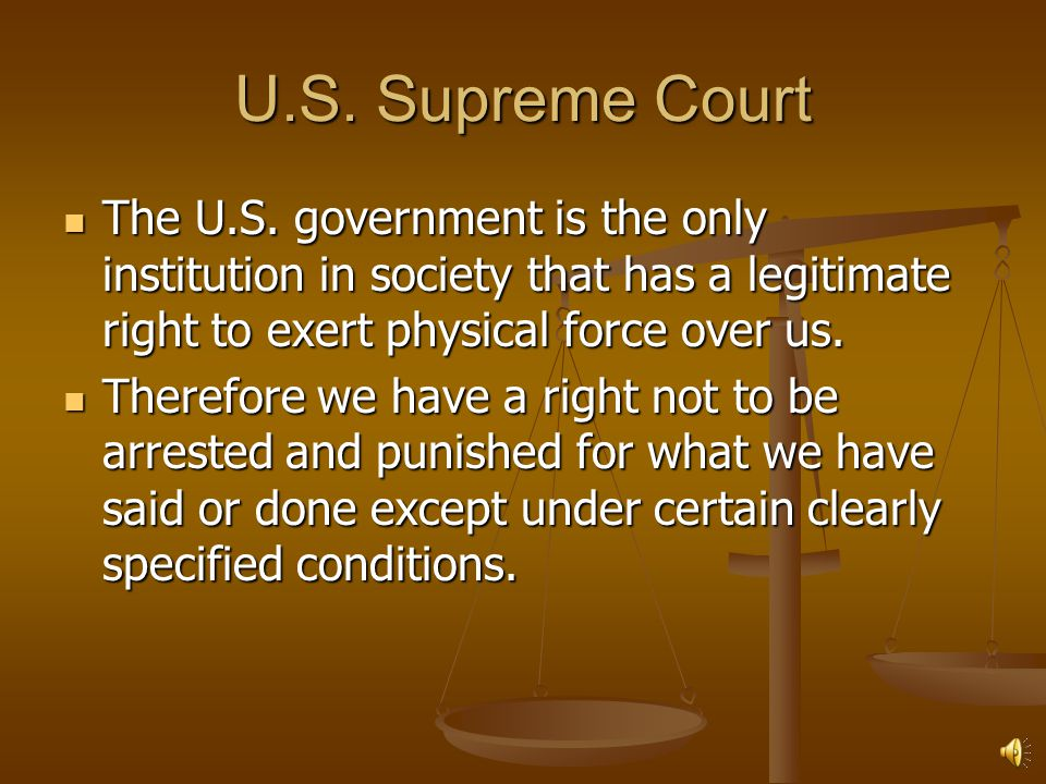 U.S. Supreme Court The U.S. government is the only institution in society that has a legitimate right to exert physical force over us.