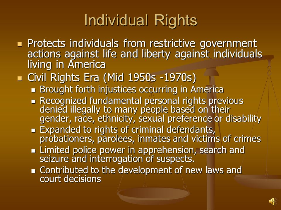 Individual Rights Protects individuals from restrictive government actions against life and liberty against individuals living in America.