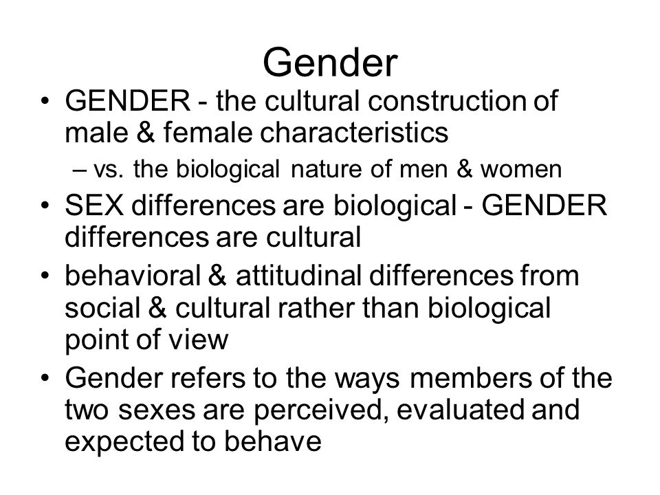 Gender GENDER - the cultural construction of male & female characteristics. vs. the biological nature of men & women.