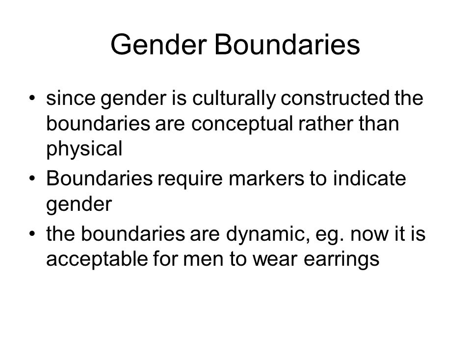 Gender Boundaries since gender is culturally constructed the boundaries are conceptual rather than physical.