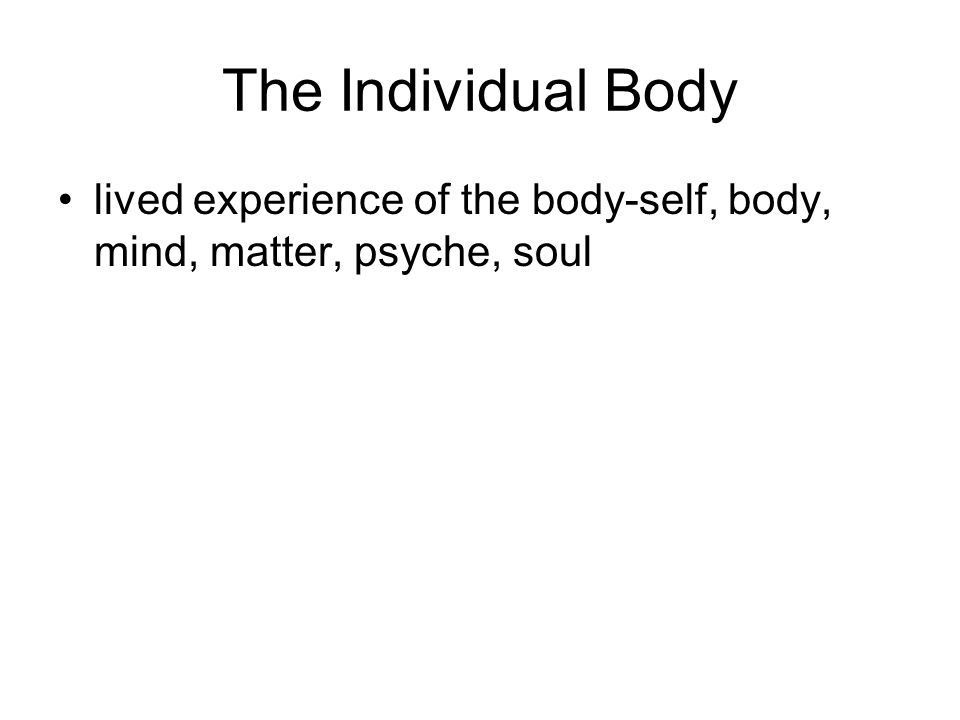 The Individual Body lived experience of the body-self, body, mind, matter, psyche, soul