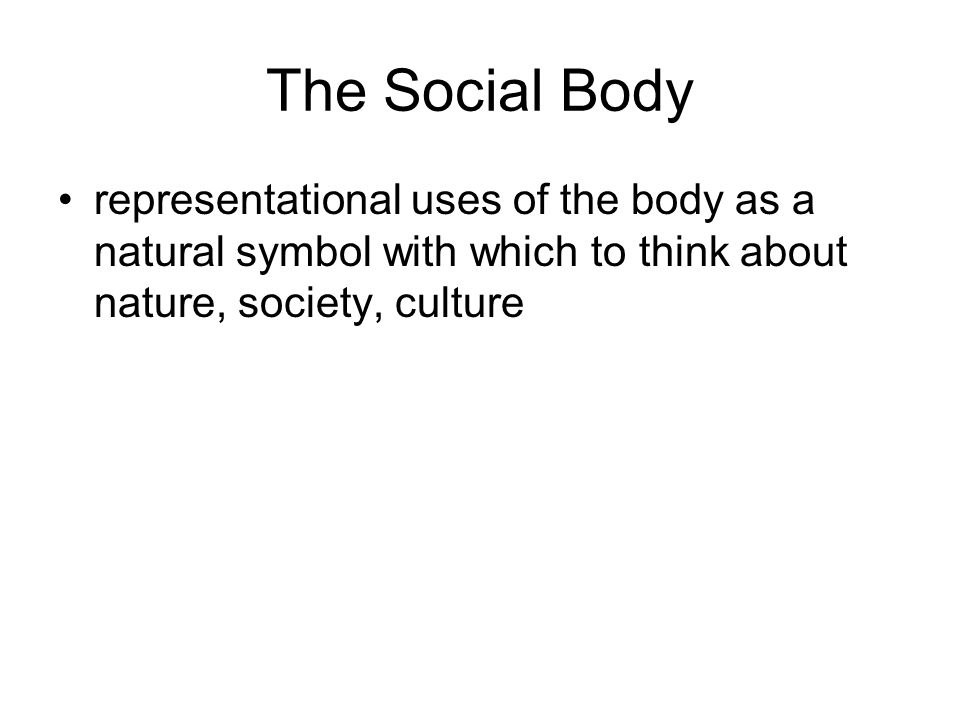 The Social Body representational uses of the body as a natural symbol with which to think about nature, society, culture.
