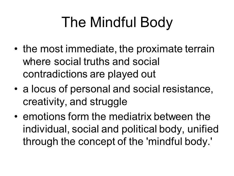 The Mindful Body the most immediate, the proximate terrain where social truths and social contradictions are played out.