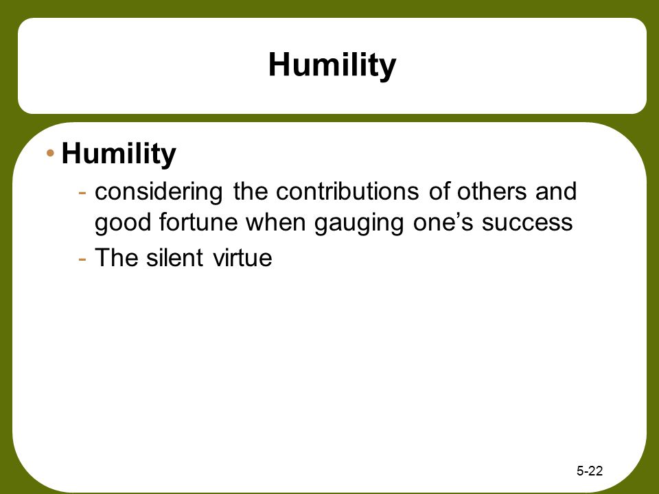 Humility Humility. considering the contributions of others and good fortune when gauging one's success.