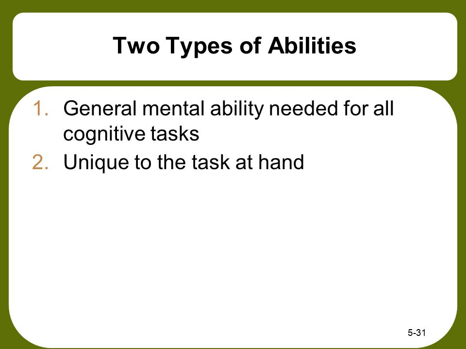 Two Types of Abilities General mental ability needed for all cognitive tasks.