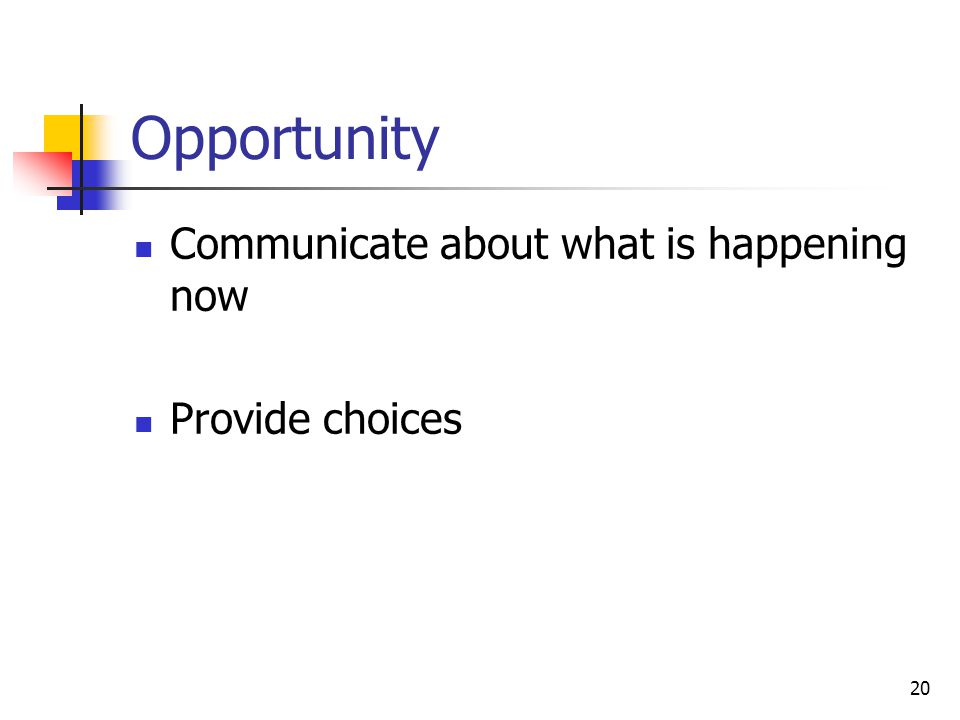 Opportunity Communicate about what is happening now Provide choices