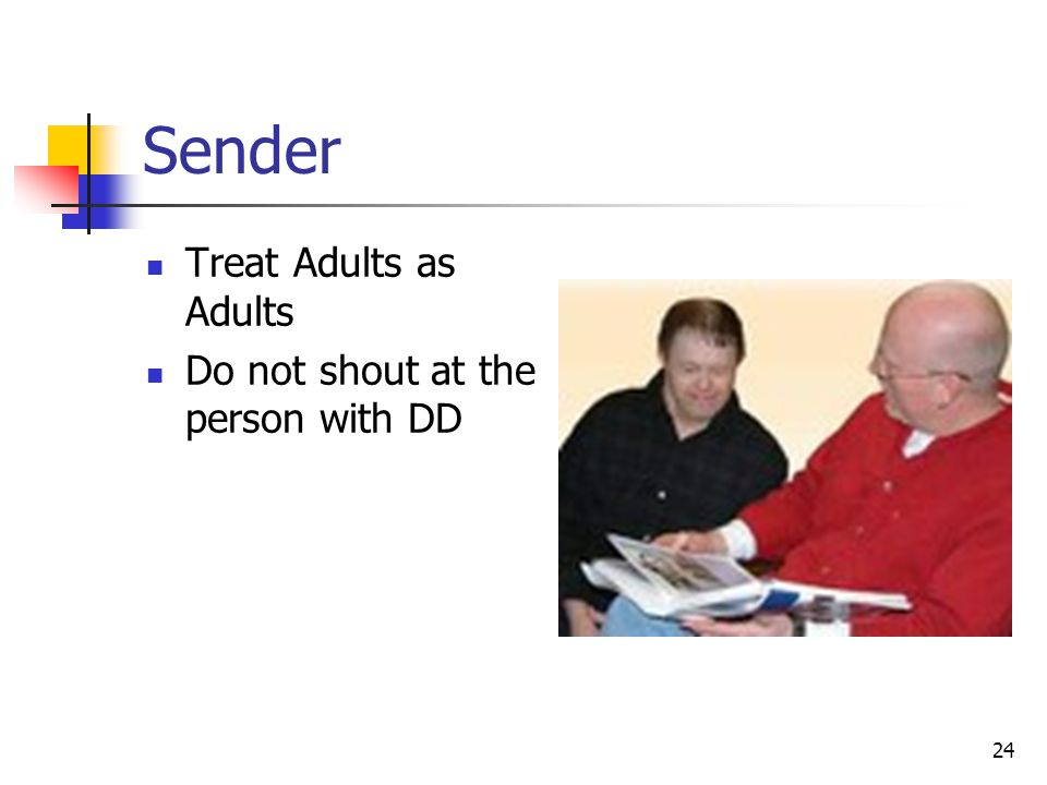 Sender Treat Adults as Adults Do not shout at the person with DD