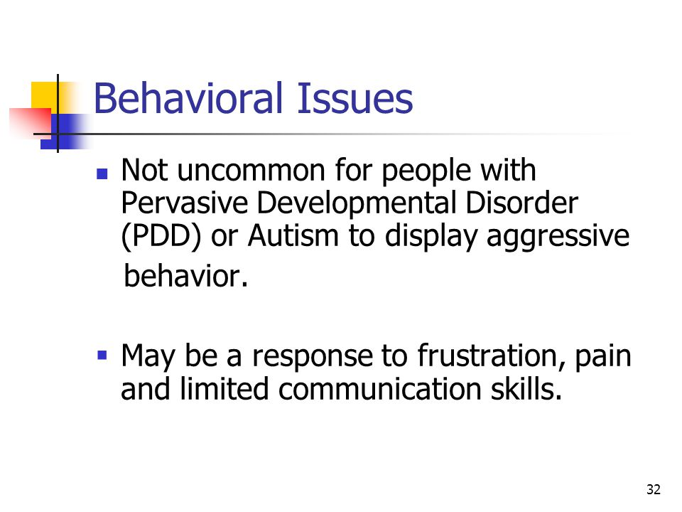 Behavioral Issues Not uncommon for people with Pervasive Developmental Disorder (PDD) or Autism to display aggressive.