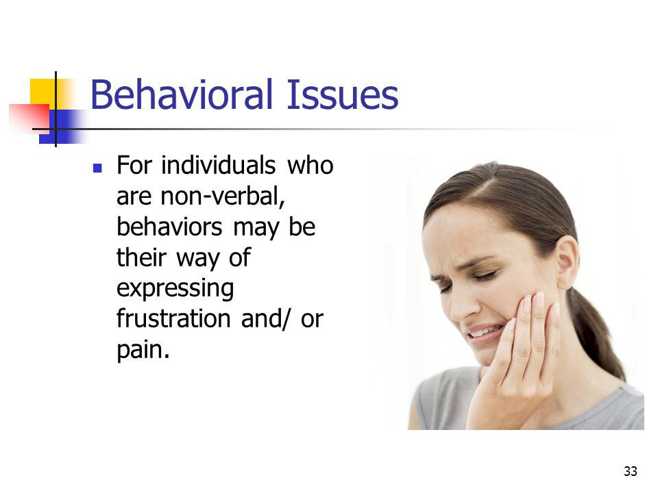 Behavioral Issues For individuals who are non-verbal, behaviors may be their way of expressing frustration and/ or pain.