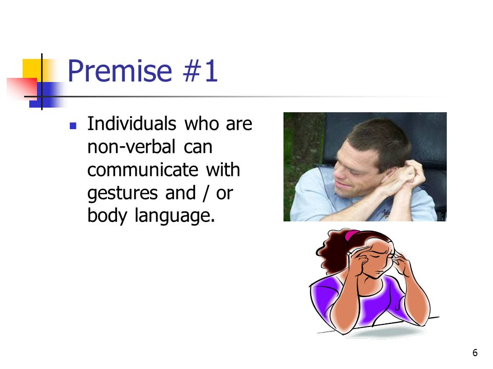 Premise #1 Individuals who are non-verbal can communicate with gestures and / or body language.