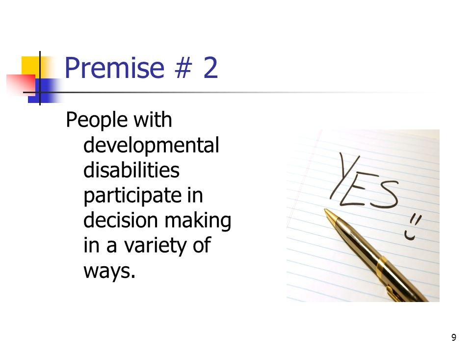 Premise # 2 People with developmental disabilities participate in decision making in a variety of ways.
