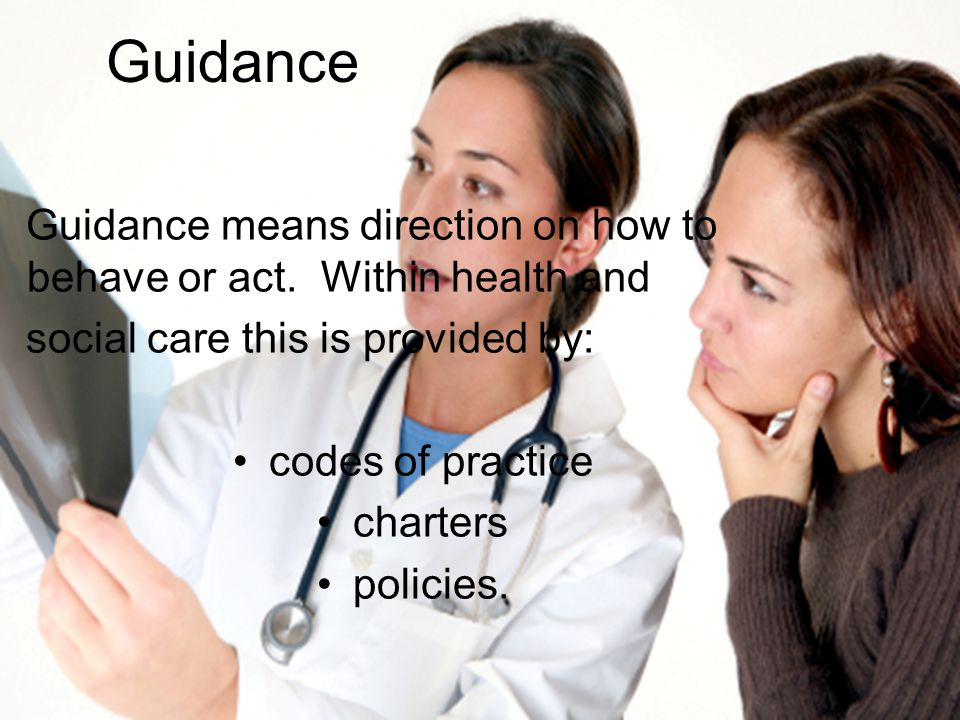Guidance Guidance means direction on how to behave or act. Within health and. social care this is provided by: