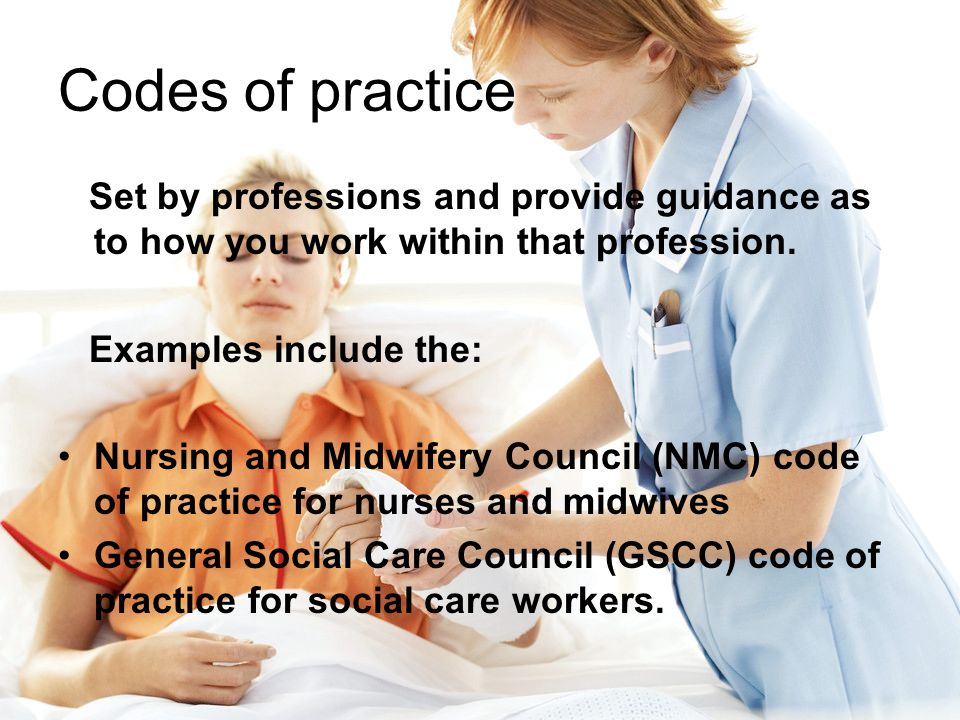 Codes of practice Set by professions and provide guidance as to how you work within that profession.