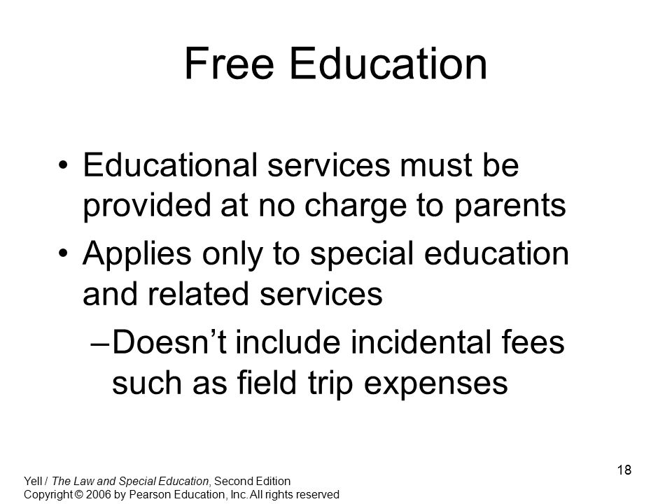 Free Education Educational services must be provided at no charge to parents. Applies only to special education and related services.