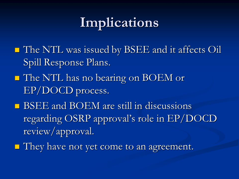 Implications The NTL was issued by BSEE and it affects Oil Spill Response Plans. The NTL has no bearing on BOEM or EP/DOCD process.