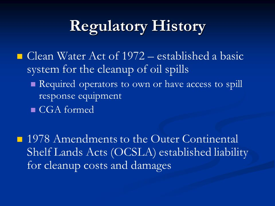 Regulatory History Clean Water Act of 1972 – established a basic system for the cleanup of oil spills.