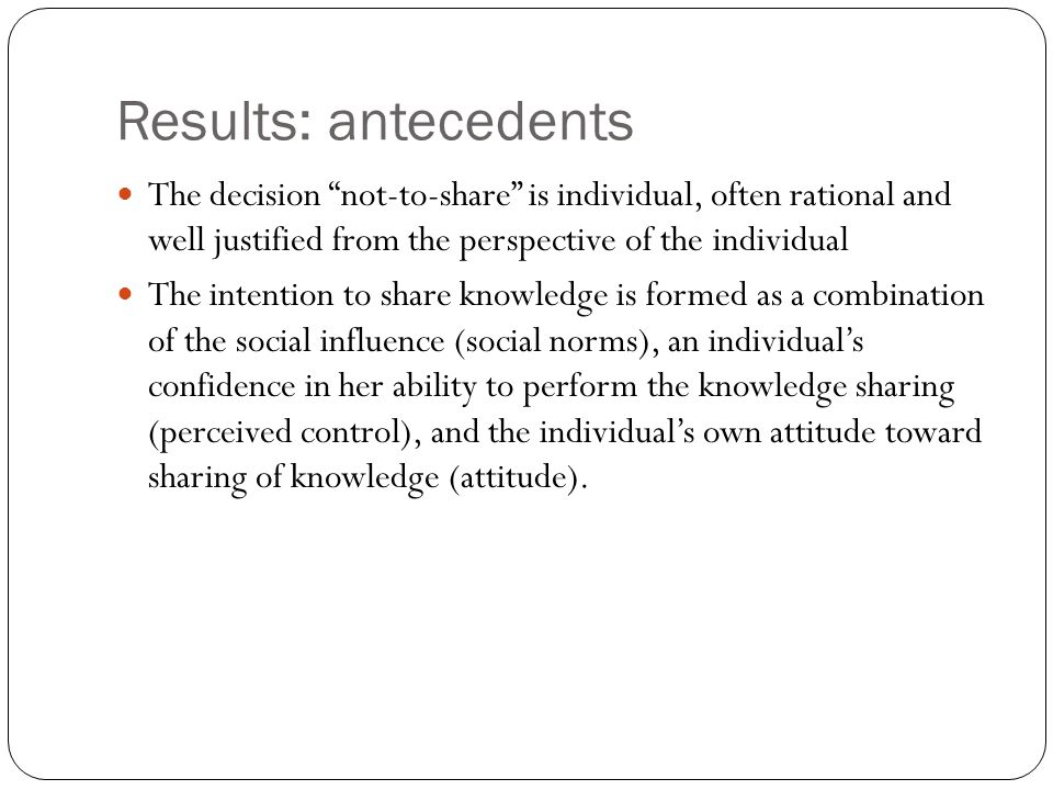 Results: antecedents The decision not-to-share is individual, often rational and well justified from the perspective of the individual.