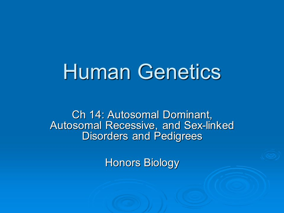 Human Genetics Ch 14: Autosomal Dominant, Autosomal Recessive, and Sex-linked Disorders and Pedigrees.