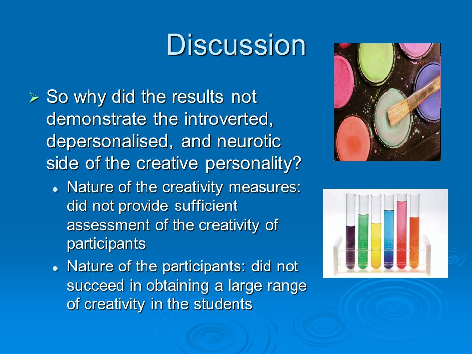 Discussion So why did the results not demonstrate the introverted, depersonalised, and neurotic side of the creative personality