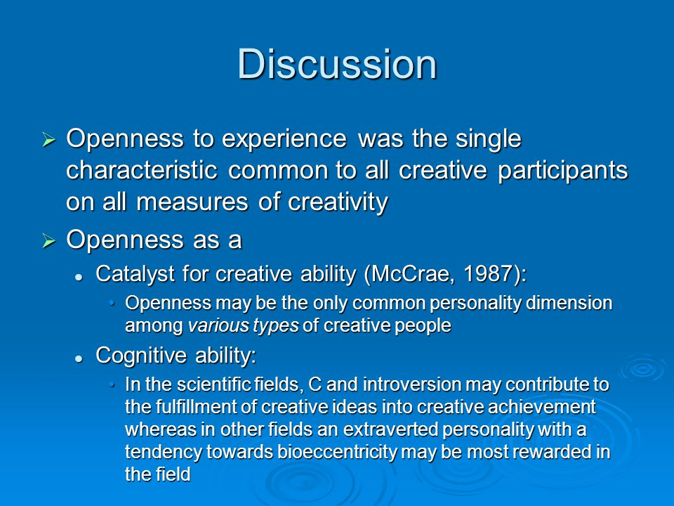 Discussion Openness to experience was the single characteristic common to all creative participants on all measures of creativity.