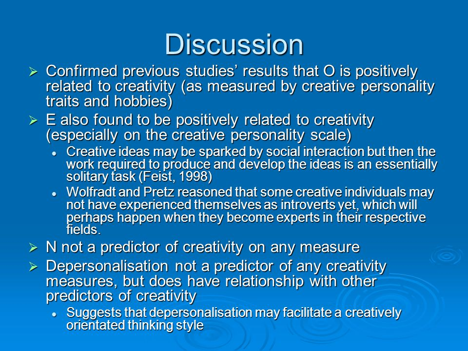 Discussion Confirmed previous studies' results that O is positively related to creativity (as measured by creative personality traits and hobbies)