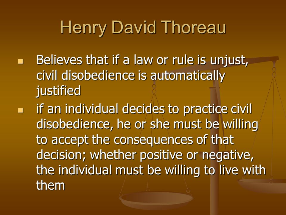 Henry David Thoreau Believes that if a law or rule is unjust, civil disobedience is automatically justified.