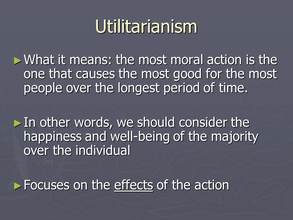 Utilitarianism What it means: the most moral action is the one that causes the most good for the most people over the longest period of time.