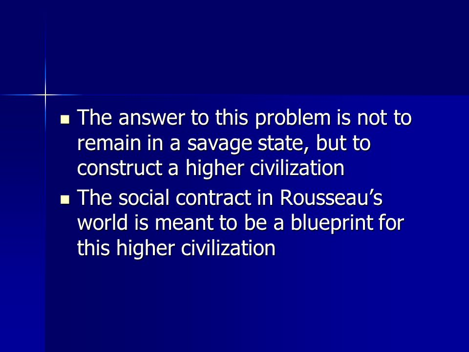 The answer to this problem is not to remain in a savage state, but to construct a higher civilization