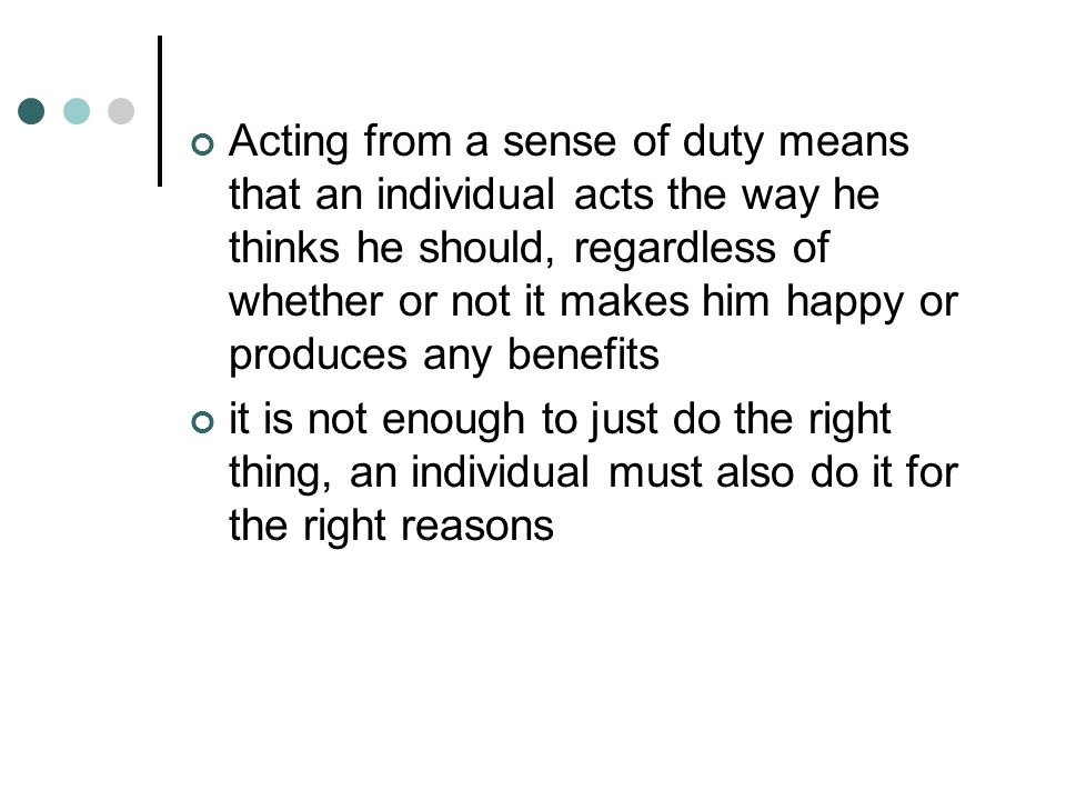 Acting from a sense of duty means that an individual acts the way he thinks he should, regardless of whether or not it makes him happy or produces any benefits