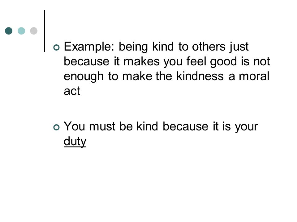 Example: being kind to others just because it makes you feel good is not enough to make the kindness a moral act