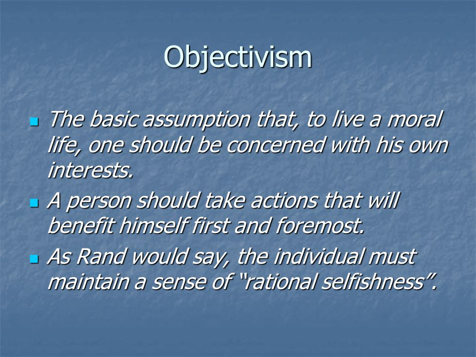 Objectivism The basic assumption that, to live a moral life, one should be concerned with his own interests.