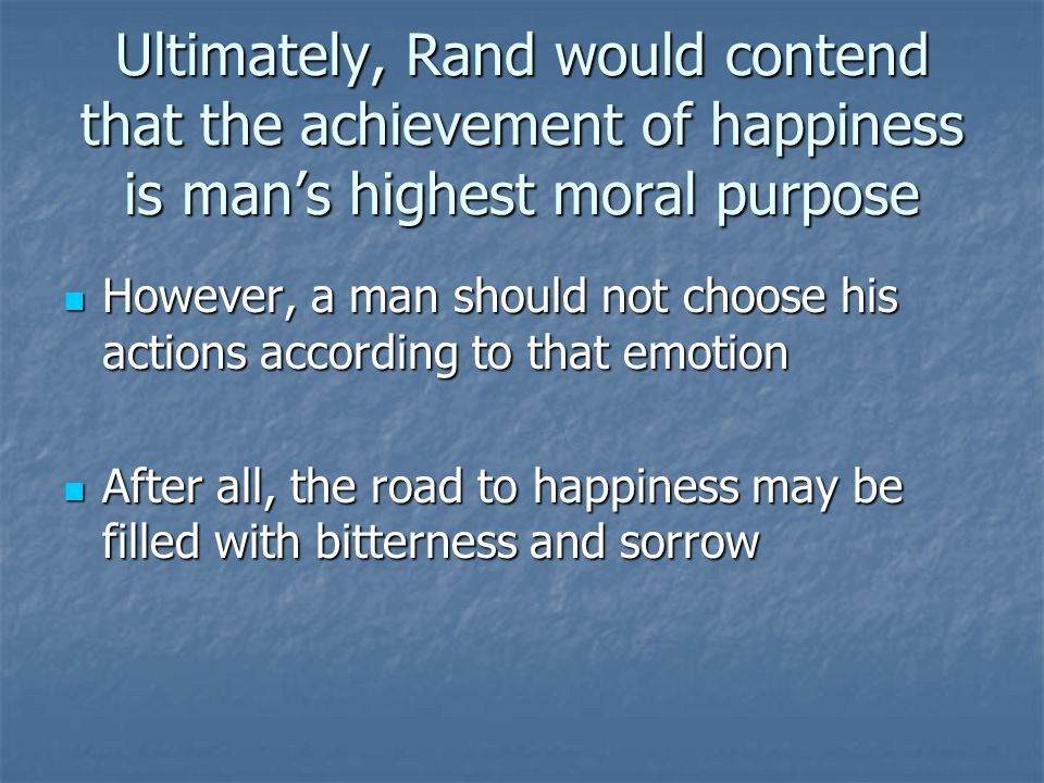 Ultimately, Rand would contend that the achievement of happiness is man's highest moral purpose
