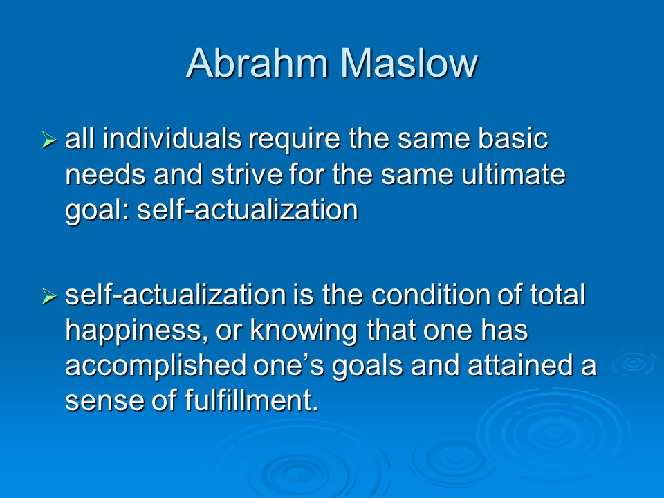 Abrahm Maslow all individuals require the same basic needs and strive for the same ultimate goal: self-actualization.
