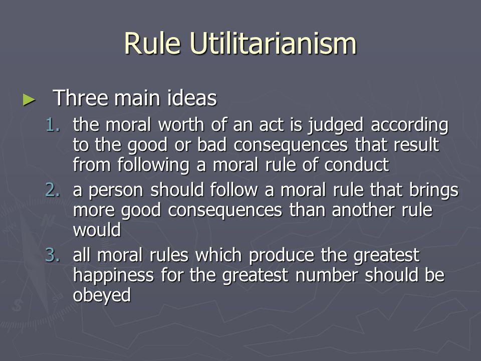 Rule Utilitarianism Three main ideas