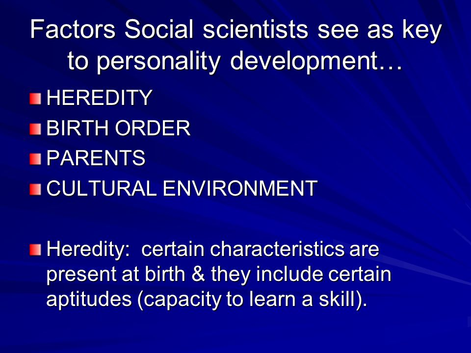 Factors Social scientists see as key to personality development…