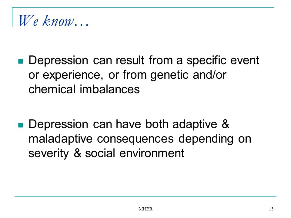 We know… Depression can result from a specific event or experience, or from genetic and/or chemical imbalances.