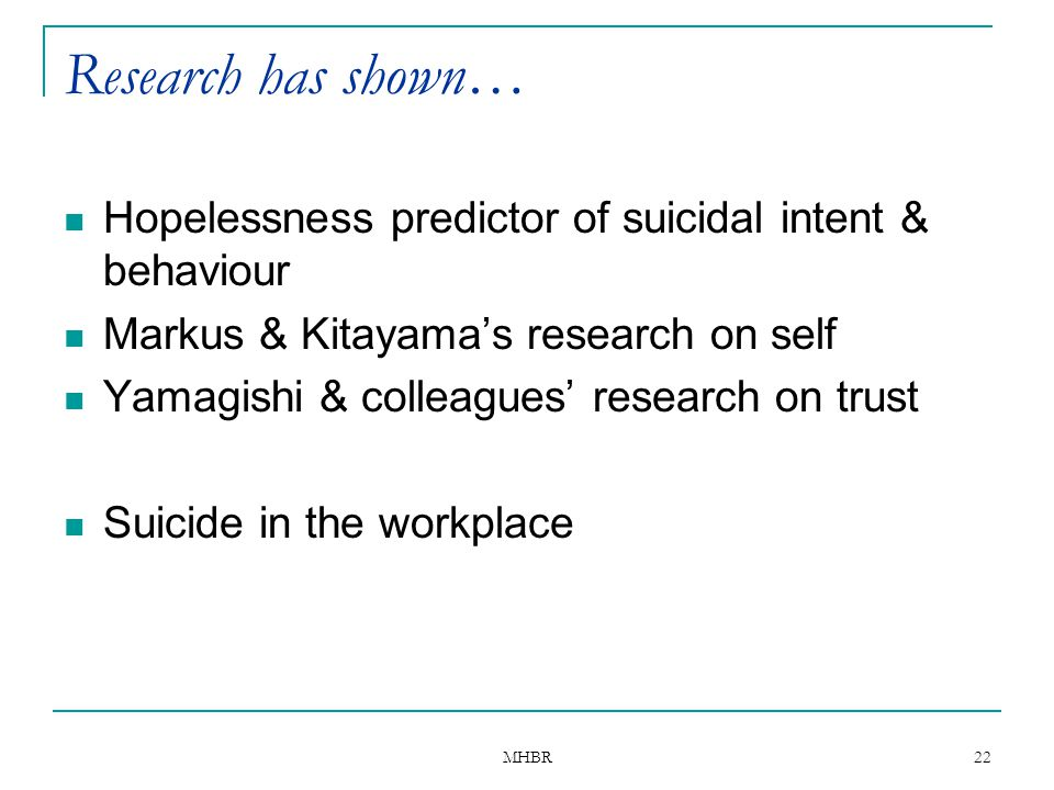 Research has shown… Hopelessness predictor of suicidal intent & behaviour. Markus & Kitayama's research on self.
